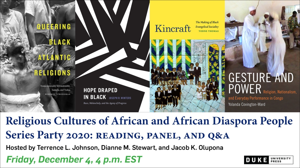 Religious Cultures of African and African Diaspora People Series Party 2020: Reading, Panel, and Q&A Hosted by Terrence L. Johnson, Dianne M. Stewart, and Jacob K. Olupona Friday, December 4, 4pm EST Four covers are featured: Queering Black Atlantic Religions, Hope Draped in Black, Kincraft, Gesture and Power