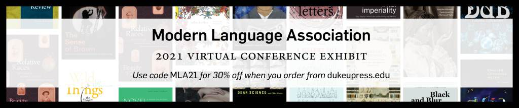 Banner Featuring Text: Modern Language Association 2021 Virtual Conference Exhibit, Use code MLA21 for 30% off when you order from dukeupress.edu. Background features assorted titles.