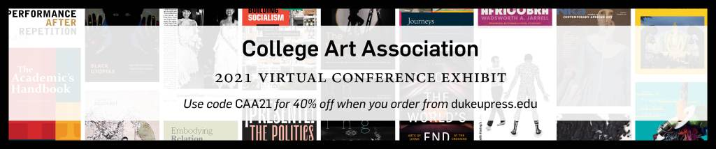Text: College Art Association, 2021 Virtual Conference Exhibit. Use code CAA21 for 40% off when you order from dukeupress.edu. Background: Assorted covers.