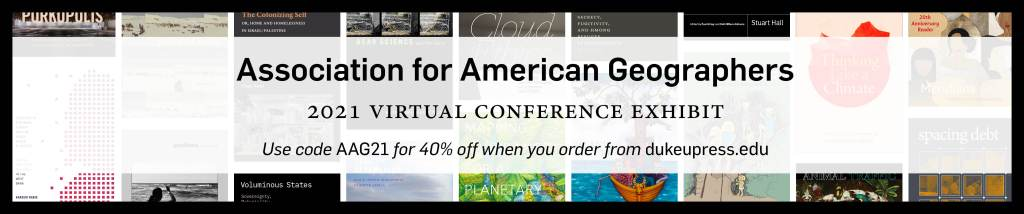 Text: Association for American Geographers 2021 Virtual Conference Exhibit. Use code AAG21 for 40% off when you order from dukeupress.edu. Background: Assorted covers, arranged in columns.