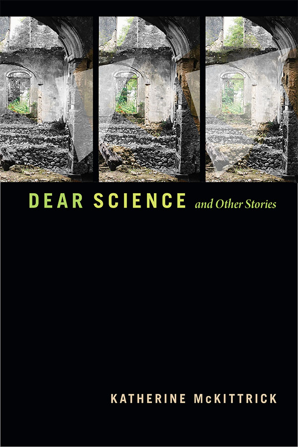 Cover of Dear Science and Other Stories by Katherine McKittrick. Against a black background, a photograph in triplet of an empty window, viewed through an archway, in the ruined colonial mansion at Farley Hill National Park, Barbados.