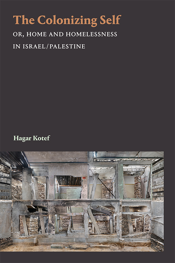 The Colonizing Self, by Hagar Kotef. Dark maroon background with a photograph of art installation by Marjan Teeuwen of a destroyed house in Gaza, with each of its crumbling walls visible like a grid.